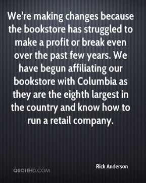 We're making changes because the bookstore has struggled to make a profit or break even over the past few years. We have begun affiliating our bookstore with Columbia as they are the eighth largest in the country and know how to run a retail company.