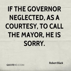 Robert Black  - If the governor neglected, as a courtesy, to call the mayor, he is sorry.