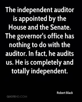 Robert Black  - The independent auditor is appointed by the House and the Senate. The governor's office has nothing to do with the auditor. In fact, he audits us. He is completely and totally independent.