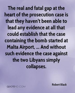 Robert Black  - The real and fatal gap at the heart of the prosecution case is that they haven't been able to lead any evidence at all that could establish that the case containing the bomb started at Malta Airport, ... And without such evidence the case against the two Libyans simply collapses.
