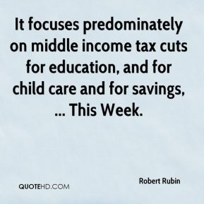 Robert Rubin  - It focuses predominately on middle income tax cuts for education, and for child care and for savings, ... This Week.