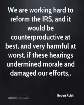 Robert Rubin  - We are working hard to reform the IRS, and it would be counterproductive at best, and very harmful at worst, if these hearings undermined morale and damaged our efforts.