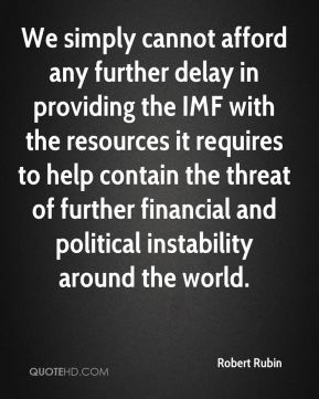 Robert Rubin  - We simply cannot afford any further delay in providing the IMF with the resources it requires to help contain the threat of further financial and political instability around the world.