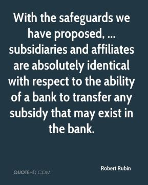 Robert Rubin  - With the safeguards we have proposed, ... subsidiaries and affiliates are absolutely identical with respect to the ability of a bank to transfer any subsidy that may exist in the bank.