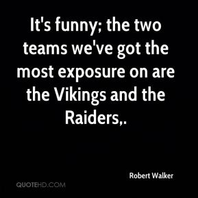 Robert Walker  - It's funny; the two teams we've got the most exposure on are the Vikings and the Raiders.