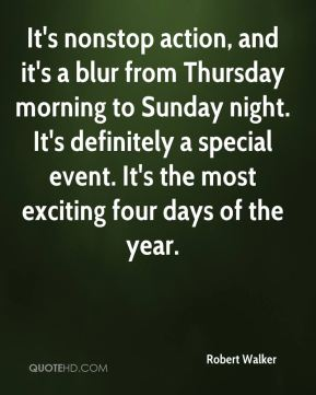 Robert Walker  - It's nonstop action, and it's a blur from Thursday morning to Sunday night. It's definitely a special event. It's the most exciting four days of the year.