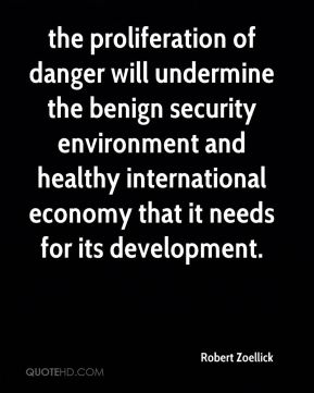 Robert Zoellick  - the proliferation of danger will undermine the benign security environment and healthy international economy that it needs for its development.