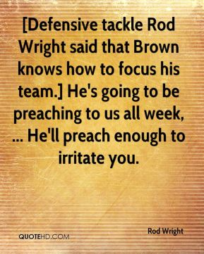 Rod Wright  - [Defensive tackle Rod Wright said that Brown knows how to focus his team.] He's going to be preaching to us all week, ... He'll preach enough to irritate you.