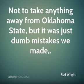 Rod Wright  - Not to take anything away from Oklahoma State, but it was just dumb mistakes we made.
