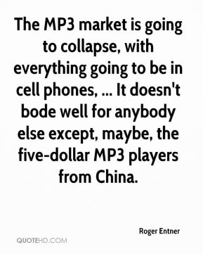 Roger Entner  - The MP3 market is going to collapse, with everything going to be in cell phones, ... It doesn't bode well for anybody else except, maybe, the five-dollar MP3 players from China.
