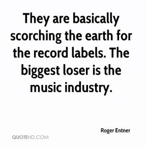 Roger Entner  - They are basically scorching the earth for the record labels. The biggest loser is the music industry.