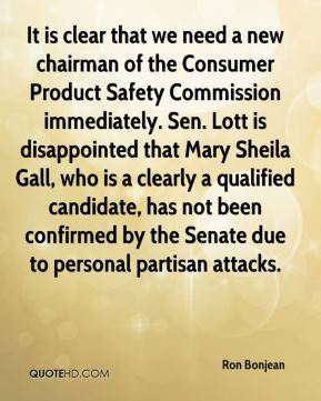 It is clear that we need a new chairman of the Consumer Product Safety Commission immediately. Sen. Lott is disappointed that Mary Sheila Gall, who is a clearly a qualified candidate, has not been confirmed by the Senate due to personal partisan attacks.