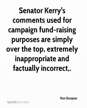 Ron Bonjean  - Senator Kerry's comments used for campaign fund-raising purposes are simply over the top, extremely inappropriate and factually incorrect.