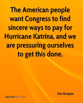 The American people want Congress to find sincere ways to pay for Hurricane Katrina, and we are pressuring ourselves to get this done.