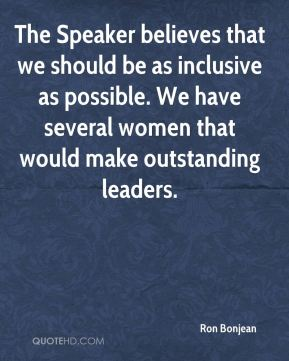 The Speaker believes that we should be as inclusive as possible. We have several women that would make outstanding leaders.