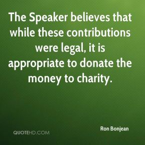 Ron Bonjean  - The Speaker believes that while these contributions were legal, it is appropriate to donate the money to charity.