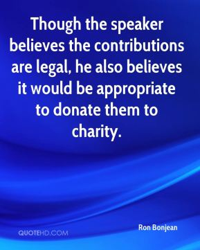 Ron Bonjean  - Though the speaker believes the contributions are legal, he also believes it would be appropriate to donate them to charity.