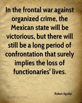 Ruben Aguilar  - In the frontal war against organized crime, the Mexican state will be victorious, but there will still be a long period of confrontation that surely implies the loss of functionaries' lives.