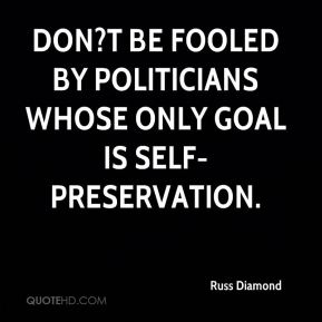 Russ Diamond  - Don?t be fooled by politicians whose only goal is self-preservation.