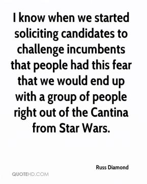 Russ Diamond  - I know when we started soliciting candidates to challenge incumbents that people had this fear that we would end up with a group of people right out of the Cantina from Star Wars.