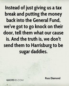 Russ Diamond  - Instead of just giving us a tax break and putting the money back into the General Fund, we've got to go knock on their door, tell them what our cause is. And the truth is, we don't send them to Harrisburg to be sugar daddies.