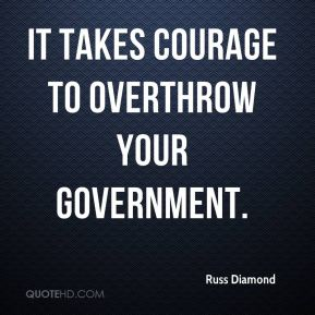 It takes courage to overthrow your government.
