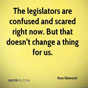 The legislators are confused and scared right now. But that doesn't change a thing for us.