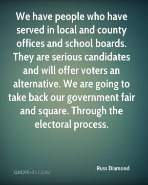 Russ Diamond  - We have people who have served in local and county offices and school boards. They are serious candidates and will offer voters an alternative. We are going to take back our government fair and square. Through the electoral process.