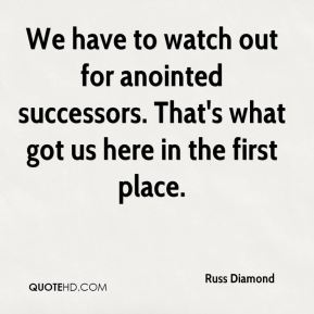 We have to watch out for anointed successors. That's what got us here in the first place.