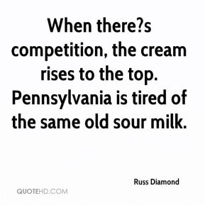 Russ Diamond  - When there?s competition, the cream rises to the top. Pennsylvania is tired of the same old sour milk.