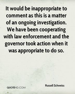 Russell Schweiss  - It would be inappropriate to comment as this is a matter of an ongoing investigation. We have been cooperating with law enforcement and the governor took action when it was appropriate to do so.