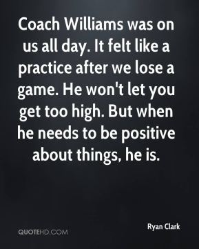 Coach Williams was on us all day. It felt like a practice after we lose a game. He won't let you get too high. But when he needs to be positive about things, he is.