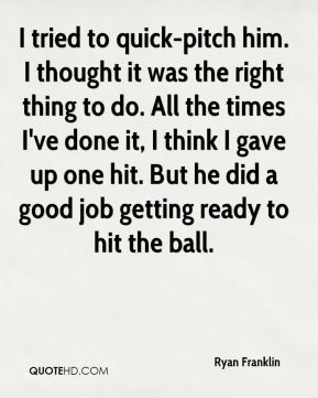 Ryan Franklin  - I tried to quick-pitch him. I thought it was the right thing to do. All the times I've done it, I think I gave up one hit. But he did a good job getting ready to hit the ball.