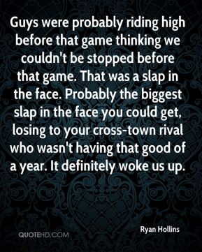 Ryan Hollins  - Guys were probably riding high before that game thinking we couldn't be stopped before that game. That was a slap in the face. Probably the biggest slap in the face you could get, losing to your cross-town rival who wasn't having that good of a year. It definitely woke us up.