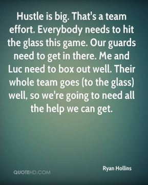 Ryan Hollins  - Hustle is big. That's a team effort. Everybody needs to hit the glass this game. Our guards need to get in there. Me and Luc need to box out well. Their whole team goes (to the glass) well, so we're going to need all the help we can get.