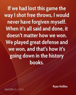 Ryan Hollins  - If we had lost this game the way I shot free throws, I would never have forgiven myself. When it's all said and done, it doesn't matter how we won. We played great defense and we won, and that's how it's going down in the history books.