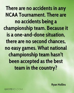 Ryan Hollins  - There are no accidents in any NCAA Tournament. There are no accidents being a championship team. Because it is a one-and-done situation, there are no second chances, no easy games. What national championship team hasn't been accepted as the best team in the country?