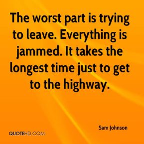 Sam Johnson  - The worst part is trying to leave. Everything is jammed. It takes the longest time just to get to the highway.