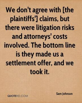 Sam Johnson  - We don't agree with [the plaintiffs'] claims, but there were litigation risks and attorneys' costs involved. The bottom line is they made us a settlement offer, and we took it.
