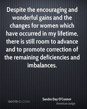 Sandra Day O'Connor - Despite the encouraging and wonderful gains and the changes for women which have occurred in my lifetime, there is still room to advance and to promote correction of the remaining deficiencies and imbalances.