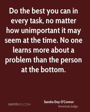 Do the best you can in every task, no matter how unimportant it may seem at the time. No one learns more about a problem than the person at the bottom.