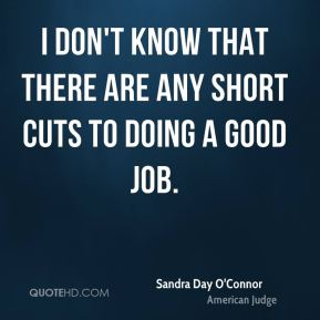 I don't know that there are any short cuts to doing a good job.