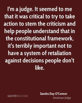 I'm a judge. It seemed to me that it was critical to try to take action to stem the criticism and help people understand that in the constitutional framework, it's terribly important not to have a system of retaliation against decisions people don't like.