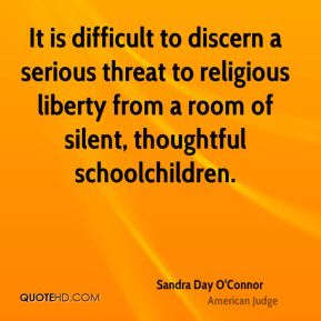 Sandra Day O'Connor - It is difficult to discern a serious threat to religious liberty from a room of silent, thoughtful schoolchildren.