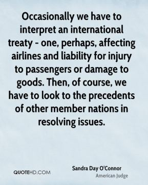 Occasionally we have to interpret an international treaty - one, perhaps, affecting airlines and liability for injury to passengers or damage to goods. Then, of course, we have to look to the precedents of other member nations in resolving issues.