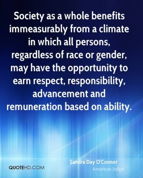 Sandra Day O'Connor - Society as a whole benefits immeasurably from a climate in which all persons, regardless of race or gender, may have the opportunity to earn respect, responsibility, advancement and remuneration based on ability.