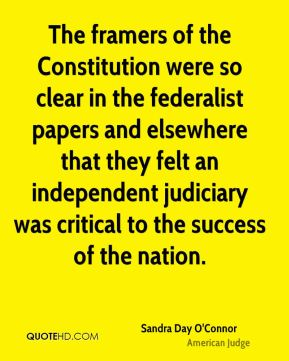 Sandra Day O'Connor - The framers of the Constitution were so clear in the federalist papers and elsewhere that they felt an independent judiciary was critical to the success of the nation.