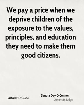 Sandra Day O'Connor - We pay a price when we deprive children of the exposure to the values, principles, and education they need to make them good citizens.