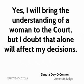 Sandra Day O'Connor - Yes, I will bring the understanding of a woman to the Court, but I doubt that alone will affect my decisions.