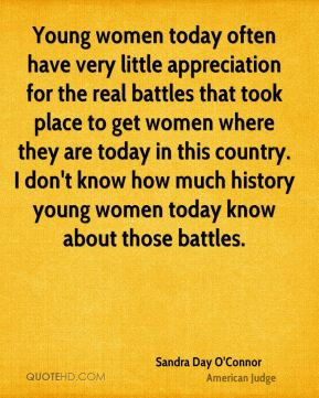 Sandra Day O'Connor - Young women today often have very little appreciation for the real battles that took place to get women where they are today in this country. I don't know how much history young women today know about those battles.